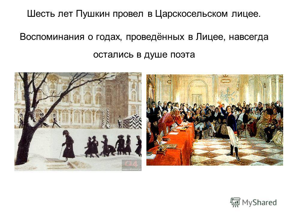 Шесть лет Пушкин провел в Царскосельском лицее. Воспоминания о годах, проведённых в Лицее, навсегда остались в душе поэта