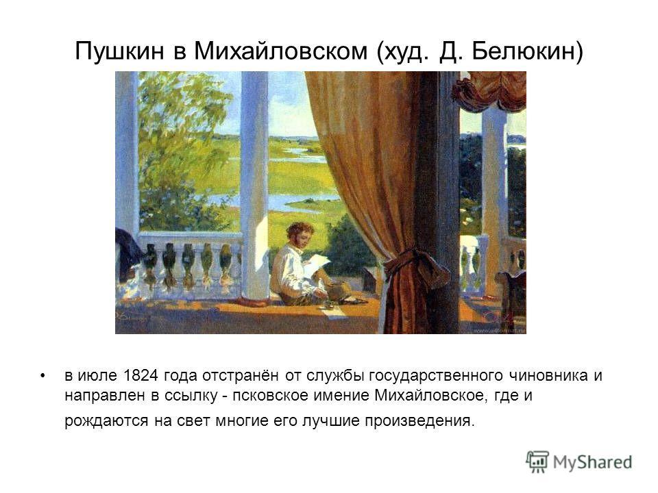 Пушкин в Михайловском (худ. Д. Белюкин) в июле 1824 года отстранён от службы государственного чиновника и направлен в ссылку - псковское имение Михайловское, где и рождаются на свет многие его лучшие произведения.