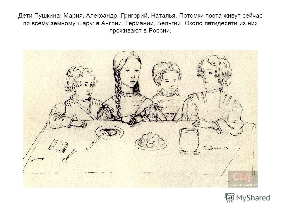 Дети Пушкина: Мария, Александр, Григорий, Наталья. Потомки поэта живут сейчас по всему земному шару: в Англии, Германии, Бельгии. Около пятидесяти из них проживают в России.