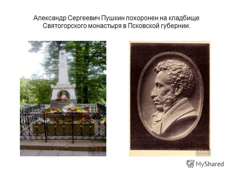Александр Сергеевич Пушкин похоронен на кладбище Святогорского монастыря в Псковской губернии.
