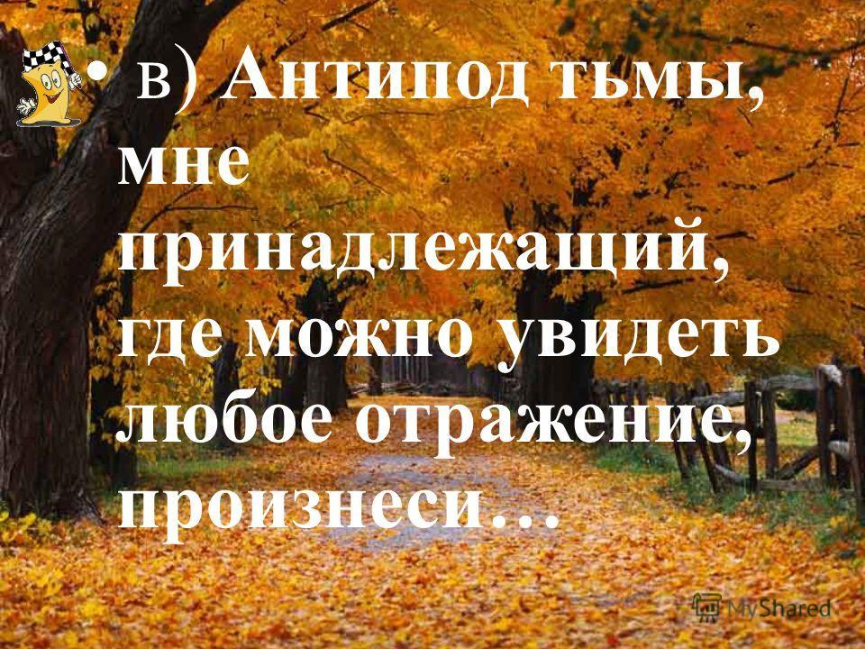 в) Антипод тьмы, мне принадлежащий, где можно увидеть любое отражение, произнеси…
