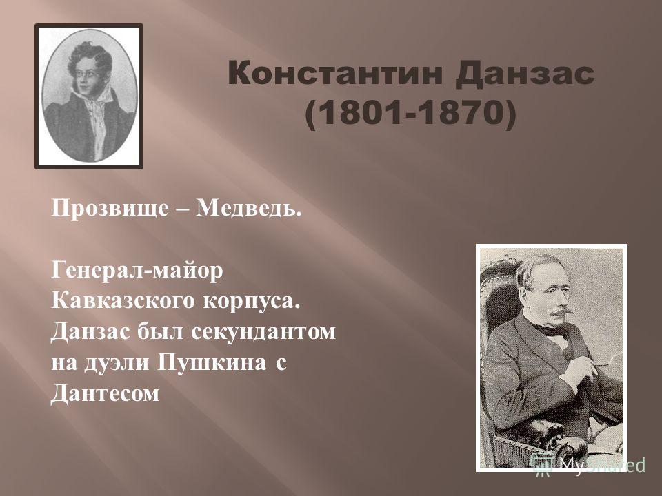 Прозвище – Медведь. Генерал-майор Кавказского корпуса. Данзас был секундантом на дуэли Пушкина с Дантесом Константин Данзас (1801-1870)