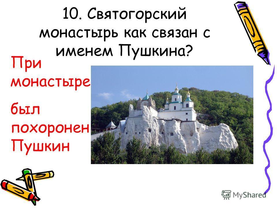 10. Святогорский монастырь как связан с именем Пушкина? При монастыре был похоронен Пушкин