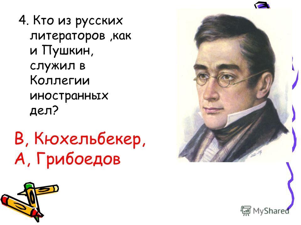 4. Кто из русских литераторов,как и Пушкин, служил в Коллегии иностранных дел? В, Кюхельбекер, А, Грибоедов