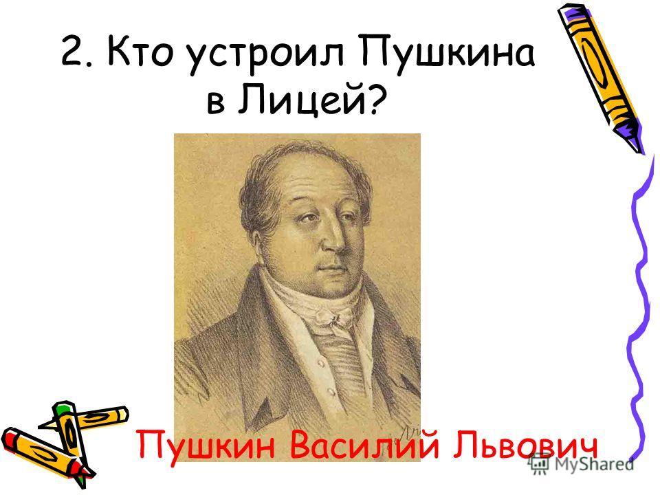 2. Кто устроил Пушкина в Лицей? Пушкин Василий Львович