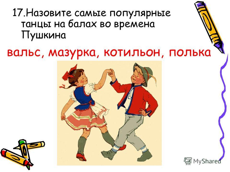 17.Назовите самые популярные танцы на балах во времена Пушкина вальс, мазурка, котильон, полька