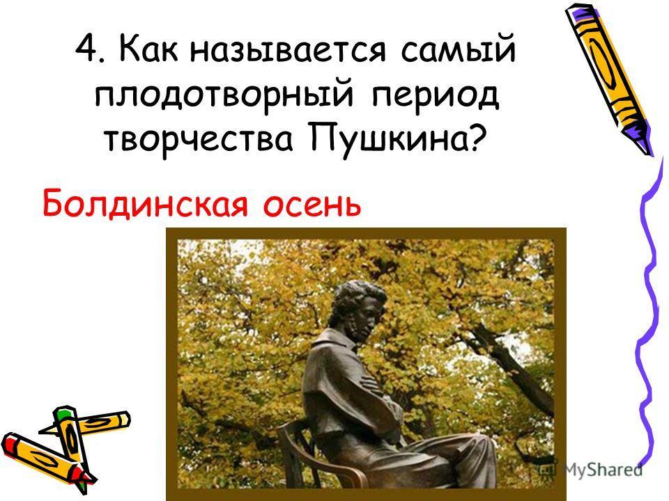 4. Как называется самый плодотворный период творчества Пушкина? Болдинская осень