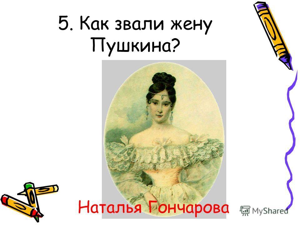 5. Как звали жену Пушкина? Наталья Гончарова