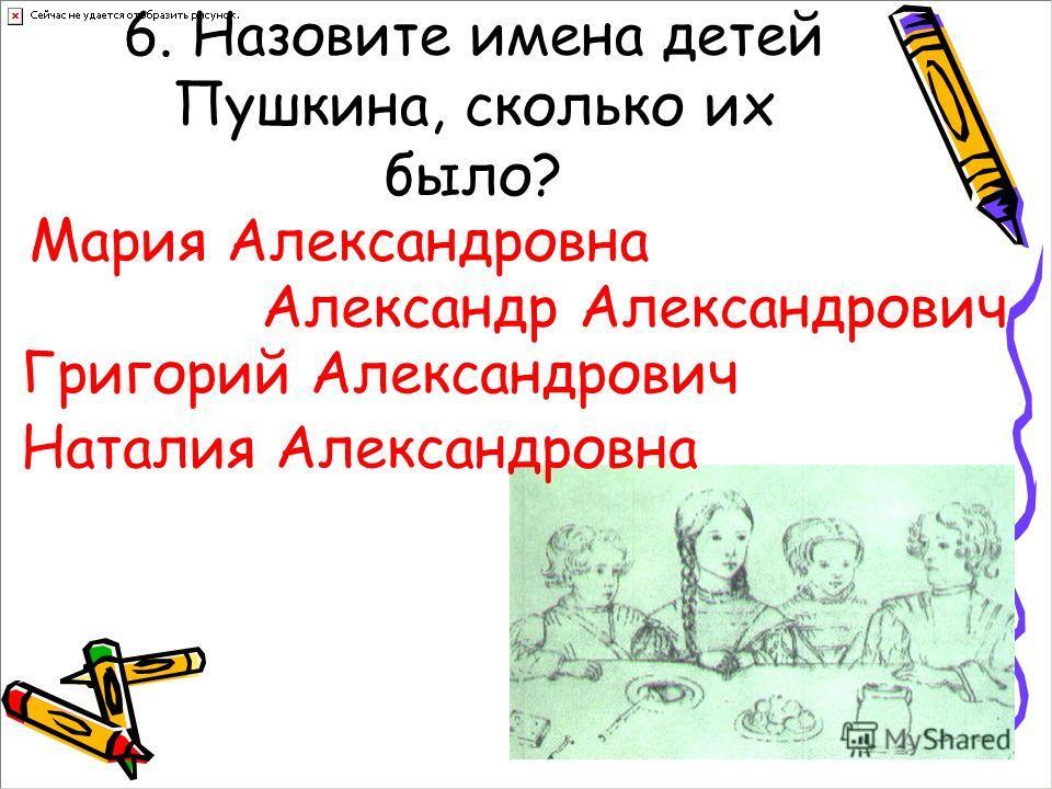 6. Назовите имена детей Пушкина, сколько их было? Мария Александровна Александр Александрович Григорий Александрович Наталия Александровна