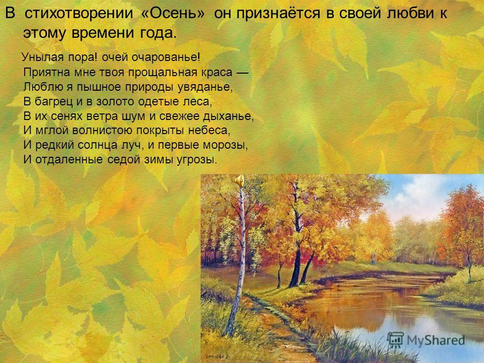 У многих поэтов осень была любимым временем года. А.С.Пушкин любит осень в самом её разгаре, когда роняет лес багряный свой убор и роща отряхает последние листы. Ему приятны и редкий солнца луч, и первые морозы...