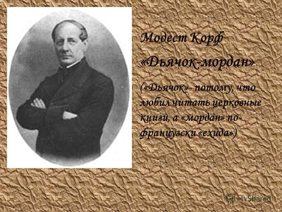 Модест Корф «Дьячок-мордан» («Дьячок»- потому, что любил читать церковные книги, а «мордан» по- французски «ехида»)