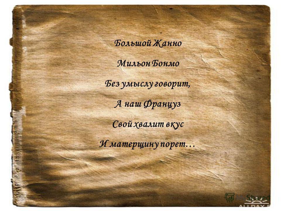 Большой Жанно Мильон Бонмо Без умыслу говорит, А наш Француз Свой хвалит вкус И матерщину порет…