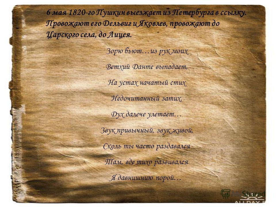 6 мая 1820-го Пушкин выезжает из Петербурга в ссылку. Провожают его Дельвиг и Яковлев, провожают до Царского села, до Лицея. Зорю бьют…из рук моих Ветхий Данте выпадает, На устах начатый стих Недочитанный затих. Дух далече улетает… Звук привычный, зв