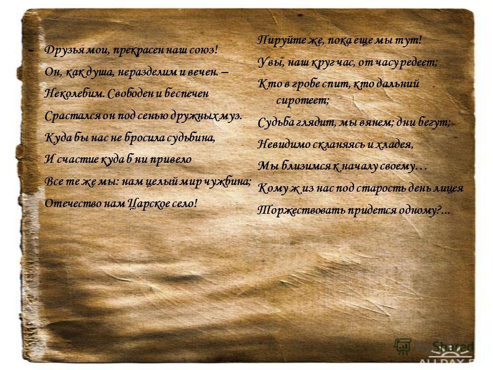 Друзья мои, прекрасен наш союз! Он, как душа, неразделим и вечен. – Неколебим. Свободен и беспечен Срастался он под сенью дружных муз. Куда бы нас не бросила судьбина, И счастие куда б ни привело Все те же мы: нам целый мир чужбина; Отечество нам Цар