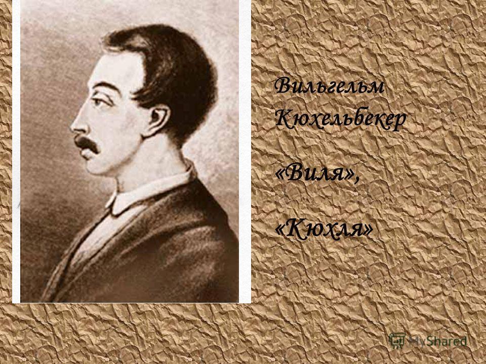 Вильгельм Кюхельбекер «Виля», «Кюхля»