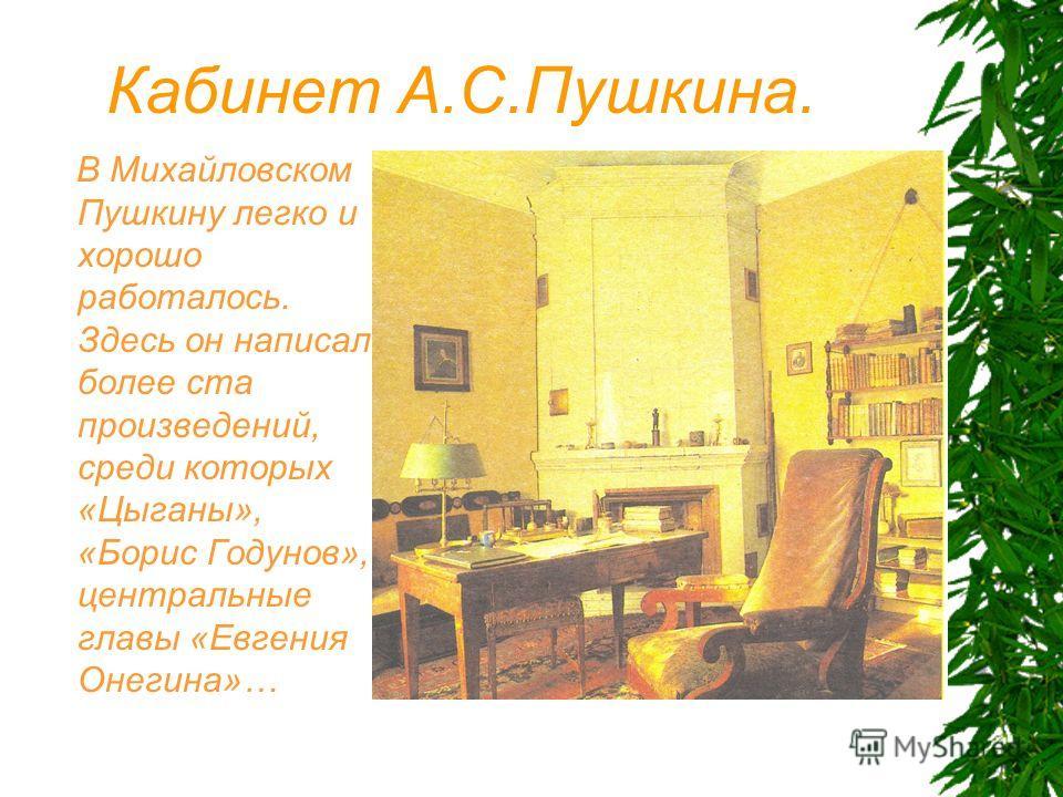 Кабинет А.С.Пушкина. В Михайловском Пушкину легко и хорошо работалось. Здесь он написал более ста произведений, среди которых «Цыганы», «Борис Годунов», центральные главы «Евгения Онегина»…