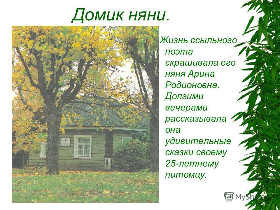 Домик няни. Жизнь ссыльного поэта скрашивала его няня Арина Родионовна. Долгими вечерами рассказывала она удивительные сказки своему 25-летнему питомцу.