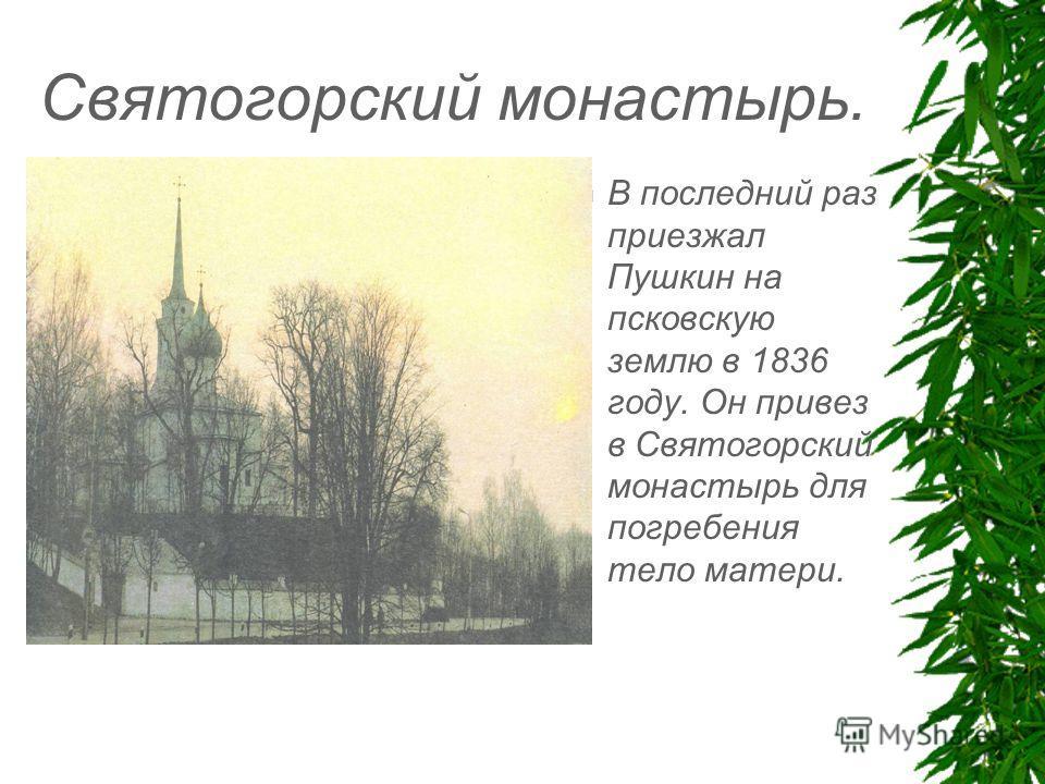Святогорский монастырь. В последний раз приезжал Пушкин на псковскую землю в 1836 году. Он привез в Святогорский монастырь для погребения тело матери.