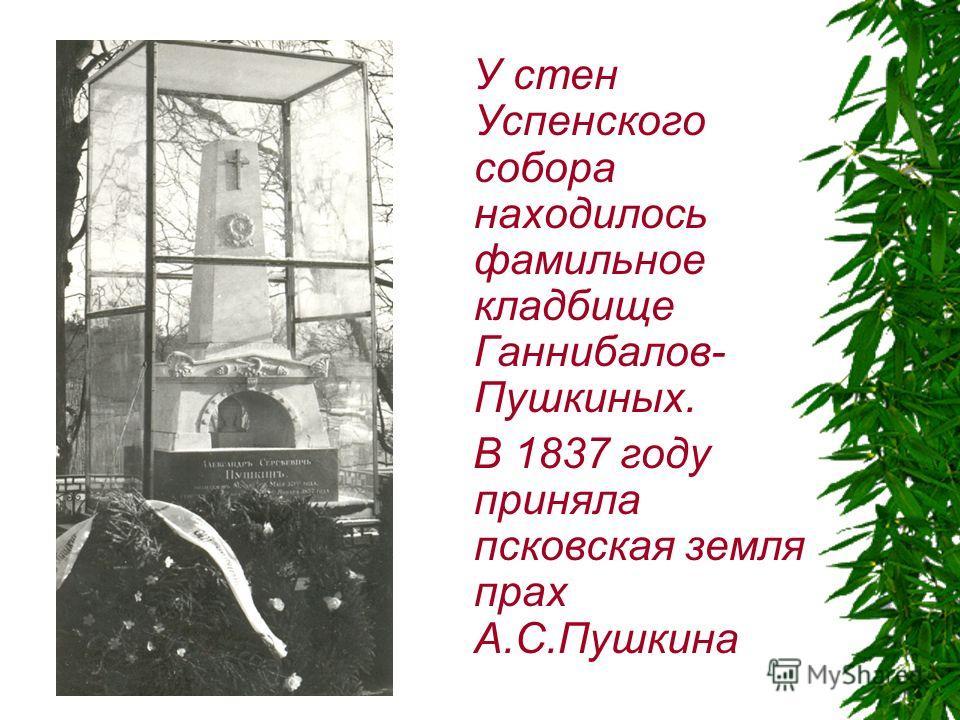 У стен Успенского собора находилось фамильное кладбище Ганнибалов- Пушкиных. В 1837 году приняла псковская земля прах А.С.Пушкина