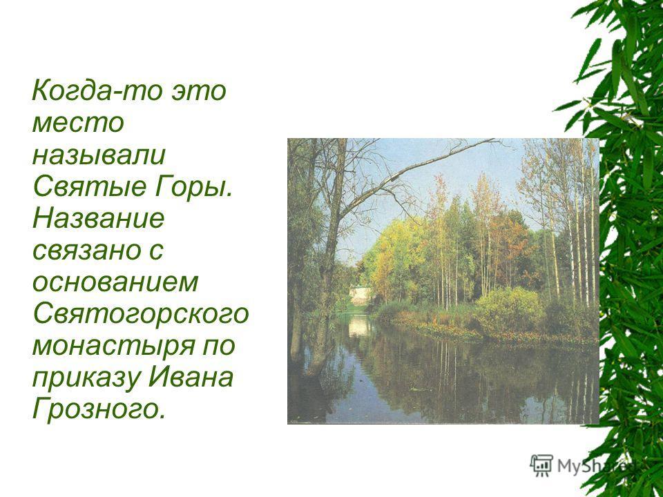 Когда-то это место называли Святые Горы. Название связано с основанием Святогорского монастыря по приказу Ивана Грозного.