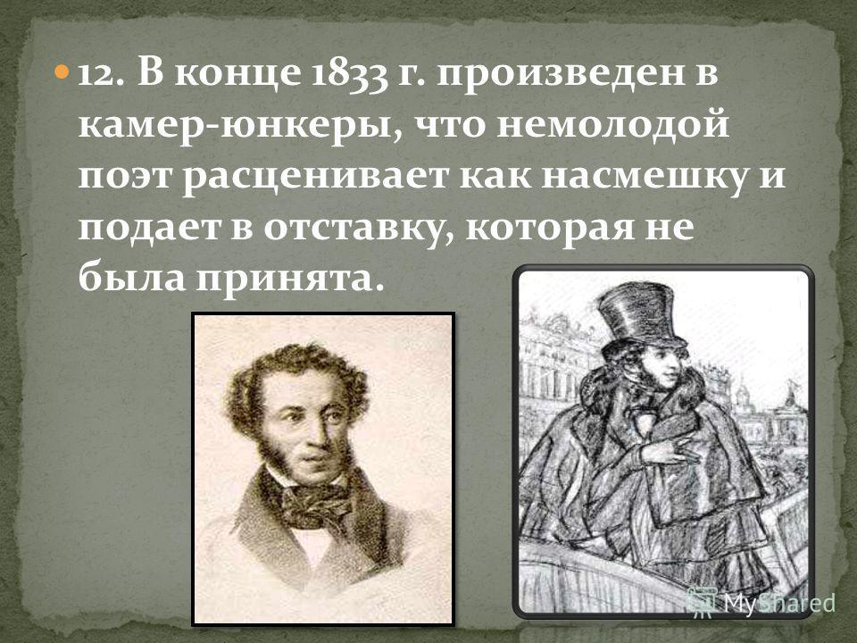 12. В конце 1833 г. произведен в камер-юнкеры, что немолодой поэт расценивает как насмешку и подает в отставку, которая не была принята.