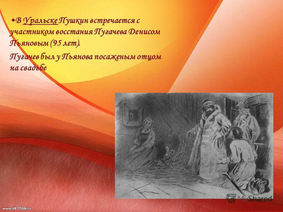 В Уральске Пушкин встречается с участником восстания Пугачева Денисом Пьяновым (95 лет). Пугачев был у Пьянова посаженым отцом на свадьбе