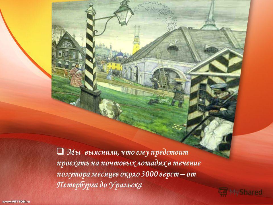 Мы выяснили, что ему предстоит проехать на почтовых лошадях в течение полутора месяцев около 3000 верст – от Петербурга до Уральска