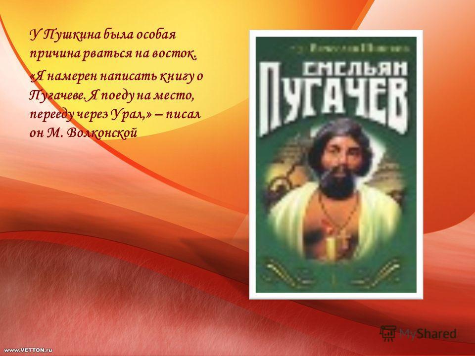У Пушкина была особая причина рваться на восток. «Я намерен написать книгу о Пугачеве. Я поеду на место, перееду через Урал,» – писал он М. Волконской
