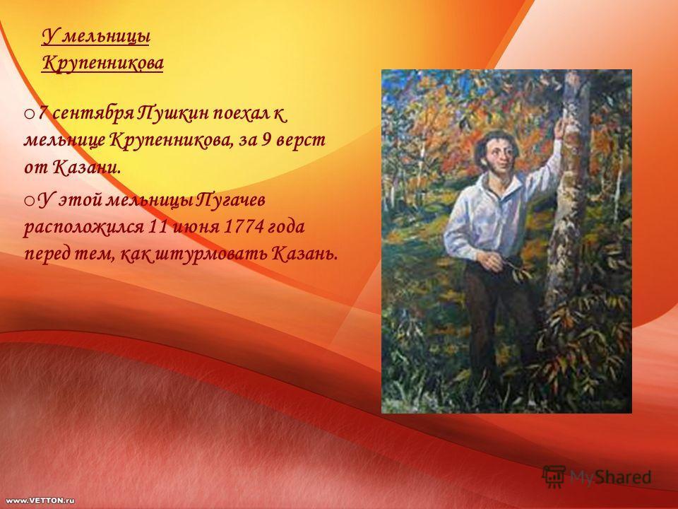 У мельницы Крупенникова o 7 сентября Пушкин поехал к мельнице Крупенникова, за 9 верст от Казани. o У этой мельницы Пугачев расположился 11 июня 1774 года перед тем, как штурмовать Казань.