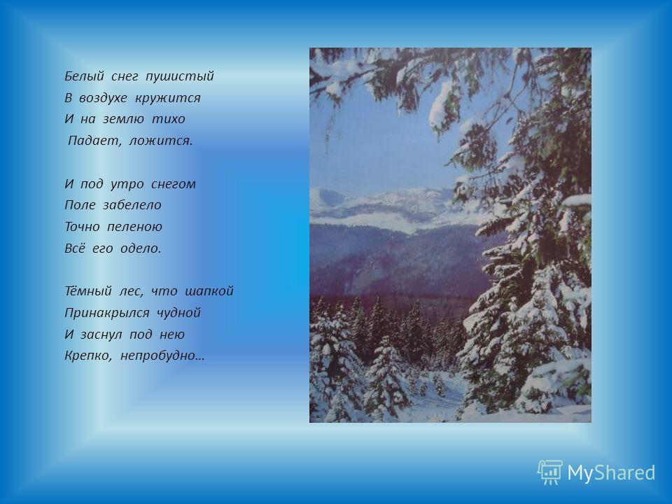 Белый снег пушистый В воздухе кружится И на землю тихо Падает, ложится. И под утро снегом Поле забелело Точно пеленою Всё его одело. Тёмный лес, что шапкой Принакрылся чудной И заснул под нею Крепко, непробудно…