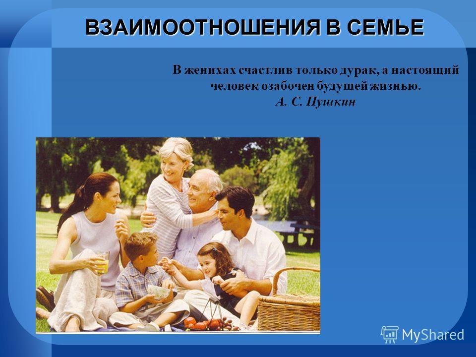 ВЗАИМООТНОШЕНИЯ В СЕМЬЕ В женихах счастлив только дурак, а настоящий человек озабочен будущей жизнью. А. С. Пушкин