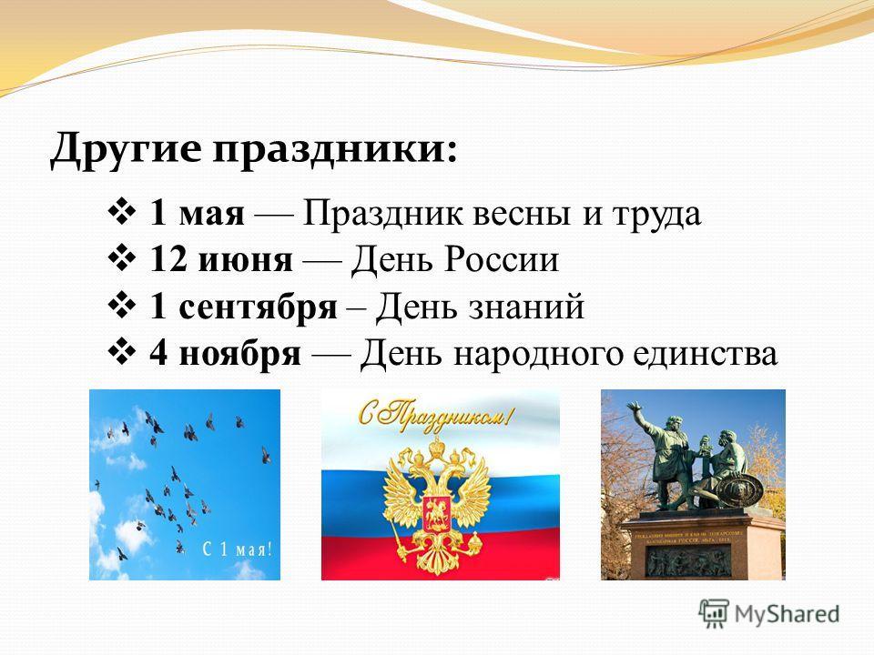 Другие праздники: 1 мая Праздник весны и труда 12 июня День России 1 сентября – День знаний 4 ноября День народного единства