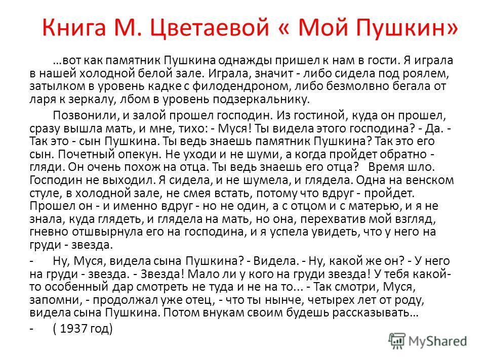 Книга М. Цветаевой « Мой Пушкин» …вот как памятник Пушкина однажды пришел к нам в гости. Я играла в нашей холодной белой зале. Играла, значит - либо сидела под роялем, затылком в уровень кадке с филодендроном, либо безмолвно бегала от ларя к зеркалу,