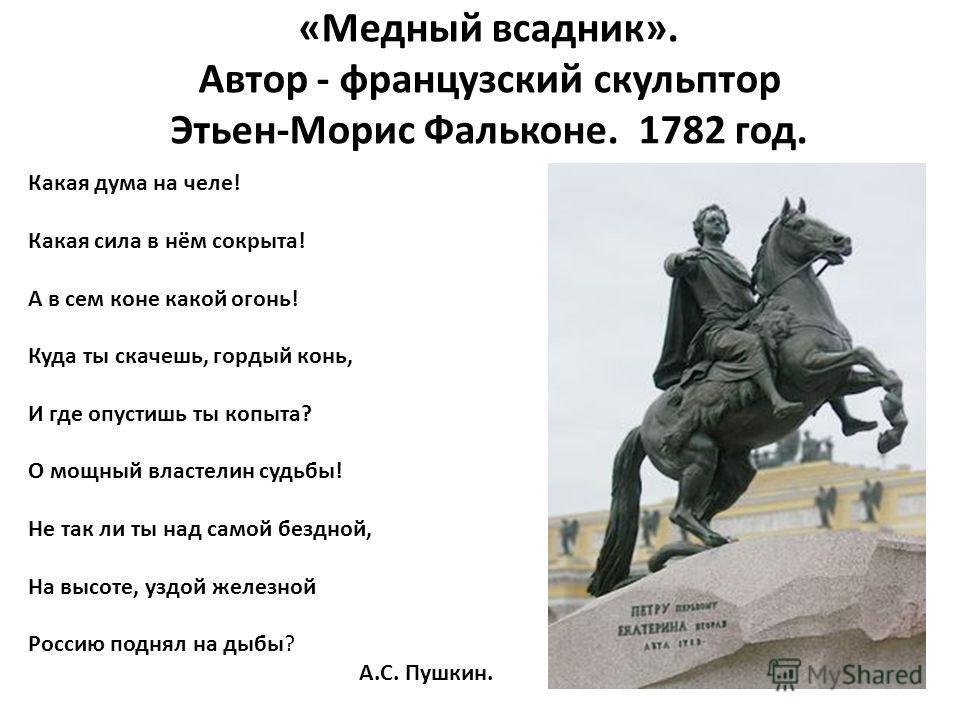 «Медный всадник». Автор - французский скульптор Этьен-Морис Фальконе. 1782 год. Какая дума на челе! Какая сила в нём сокрыта! А в сем коне какой огонь! Куда ты скачешь, гордый конь, И где опустишь ты копыта? О мощный властелин судьбы! Не так ли ты на