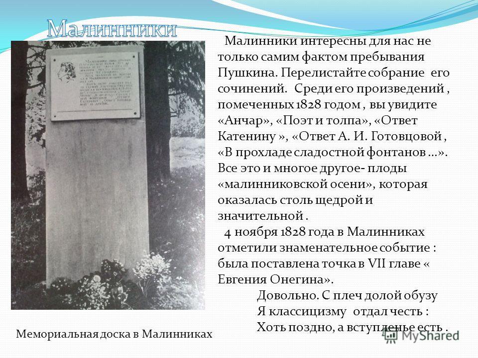Малинники интересны для нас не только самим фактом пребывания Пушкина. Перелистайте собрание его сочинений. Среди его произведений, помеченных 1828 годом, вы увидите «Анчар», «Поэт и толпа», «Ответ Катенину », «Ответ А. И. Готовцовой, «В прохладе сла