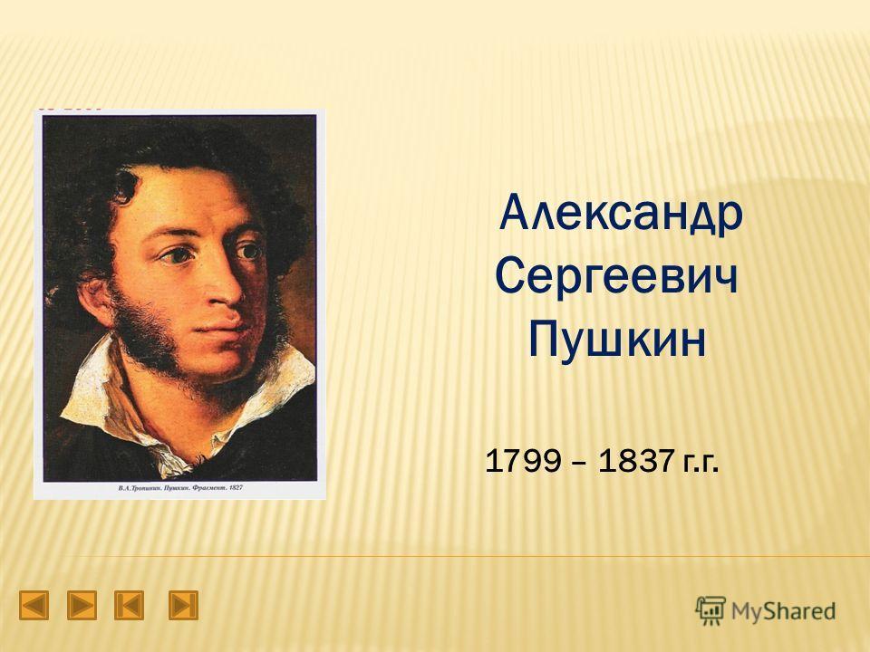 Александр Сергеевич Пушкин 1799 – 1837 г.г.