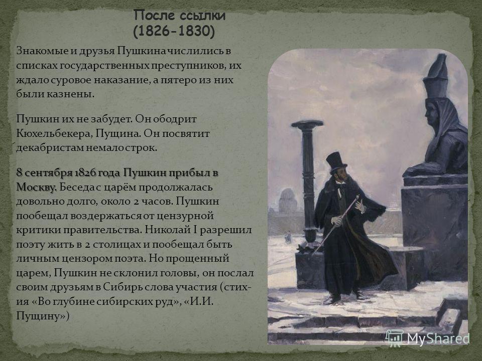 Знакомые и друзья Пушкина числились в списках государственных преступников, их ждало суровое наказание, а пятеро из них были казнены. Пушкин их не забудет. Он ободрит Кюхельбекера, Пущина. Он посвятит декабристам немало строк. 8 сентября 1826 года Пу