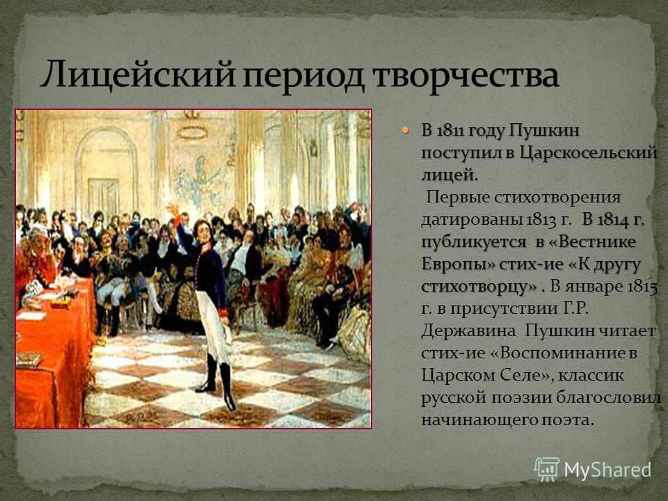 В 1811 году Пушкин поступил в Царскосельский лицей. В 1814 г. публикуется в «Вестнике Европы» стих-ие «К другу стихотворцу». В 1811 году Пушкин поступил в Царскосельский лицей. Первые стихотворения датированы 1813 г. В 1814 г. публикуется в «Вестнике