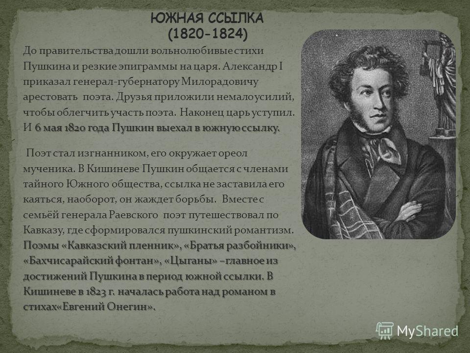 6 мая 1820 года Пушкин выехал в южную ссылку. До правительства дошли вольнолюбивые стихи Пушкина и резкие эпиграммы на царя. Александр I приказал генерал-губернатору Милорадовичу арестовать поэта. Друзья приложили немало усилий, чтобы облегчить участ