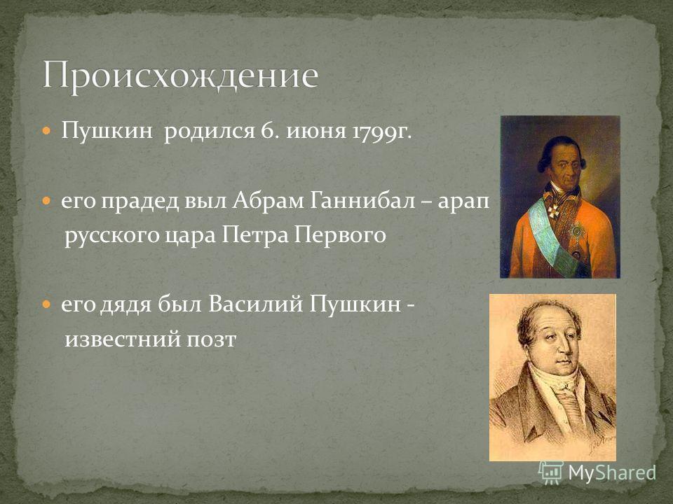Пушкин родился 6. июня 1799г. его прадед выл Абрам Ганнибал – арап русского цара Петра Первого его дядя был Василий Пушкин - известний позт