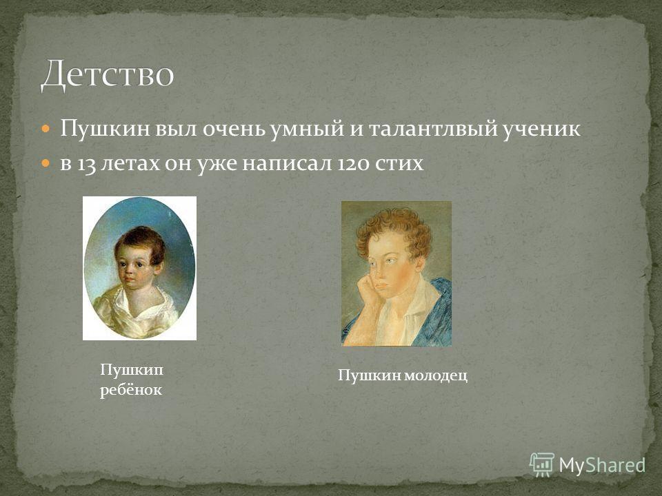 Пушкин выл очень умный и талантлвый ученик в 13 летах он уже написал 120 стих Пушкип ребёнок Пушкин молодец