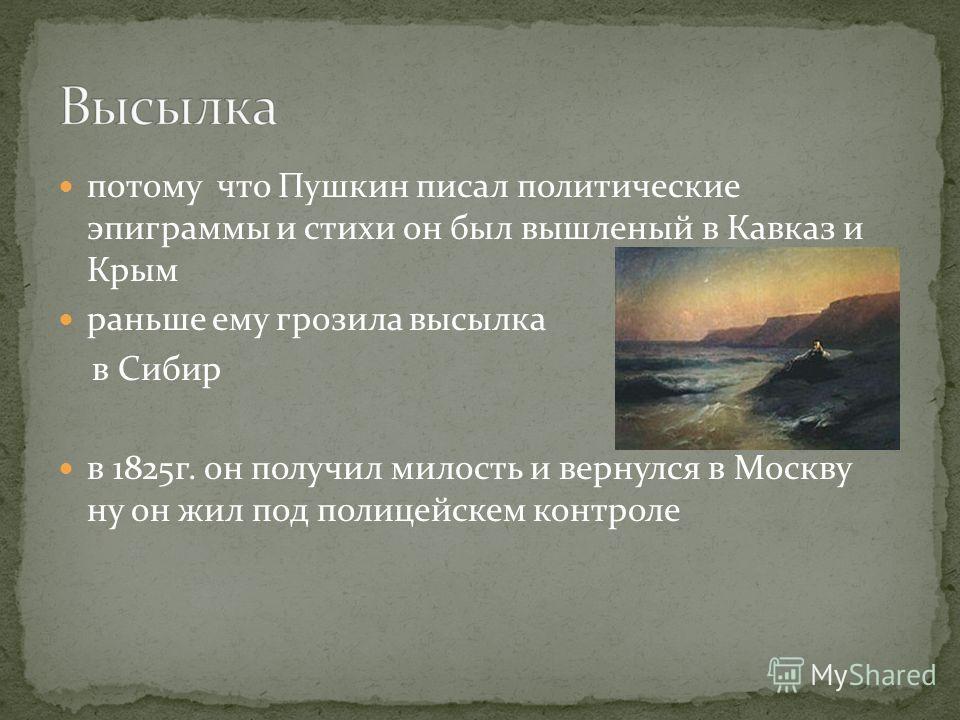 потому что Пушкин писал политические эпиграммы и стихи он был вышленый в Кавказ и Крым раньше ему грозила высылка в Сибир в 1825г. он получил милость и вернулся в Москву ну он жил под полицейскем контроле