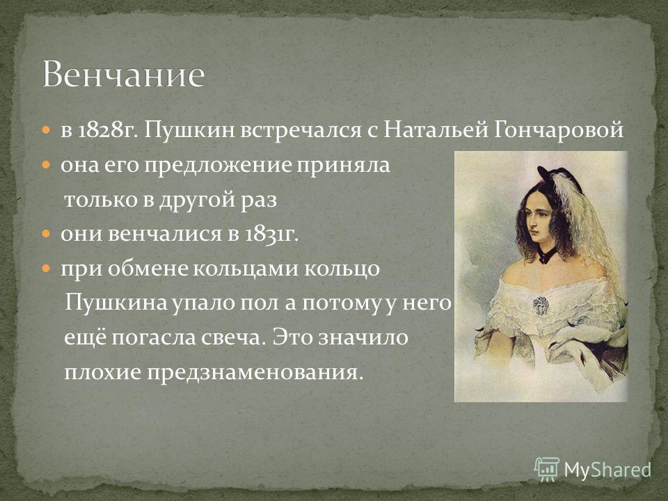 в 1828г. Пушкин встречался с Натальей Гончаровой она его предложение приняла только в другой раз они венчалися в 1831г. при обмене кольцами кольцо Пушкина упало пол а потому у него ещё погасла свеча. Это значило плохие предзнаменования.
