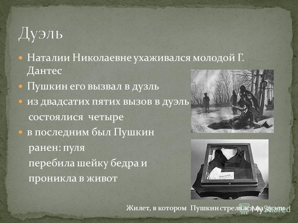 Наталии Николаевне ухаживался молодой Г. Дантес Пушкин его вызвал в дузль из двадсатих пятих вызов в дуэль состоялися четыре в последним был Пушкин ранен: пуля перебила шейку бедра и проникла в живот Жилет, в котором Пушкин стрелялся на дуэли