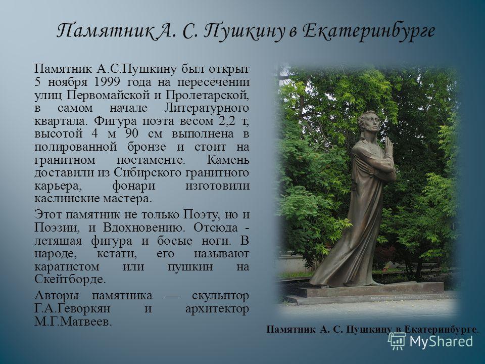 Памятник А. С. Пушкину был открыт 5 ноября 1999 года на пересечении улиц Первомайской и Пролетарской, в самом начале Литературного квартала. Фигура поэта весом 2,2 т, высотой 4 м 90 см выполнена в полированной бронзе и стоит на гранитном постаменте.