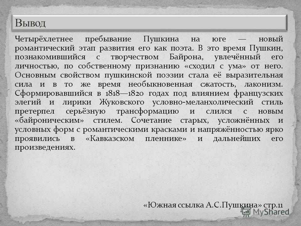 Четырёхлетнее пребывание Пушкина на юге новый романтический этап развития его как поэта. В это время Пушкин, познакомившийся с творчеством Байрона, увлечённый его личностью, по собственному признанию «сходил с ума» от него. Основным свойством пушкинс