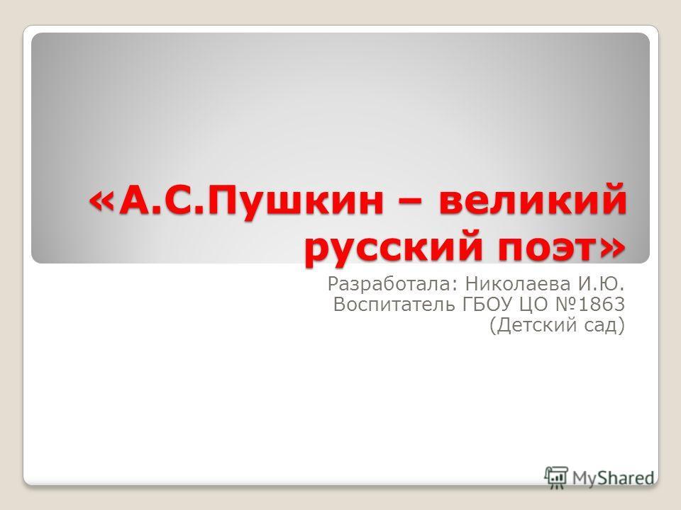 «А.С.Пушкин – великий русский поэт» Разработала: Николаева И.Ю. Воспитатель ГБОУ ЦО 1863 (Детский сад)