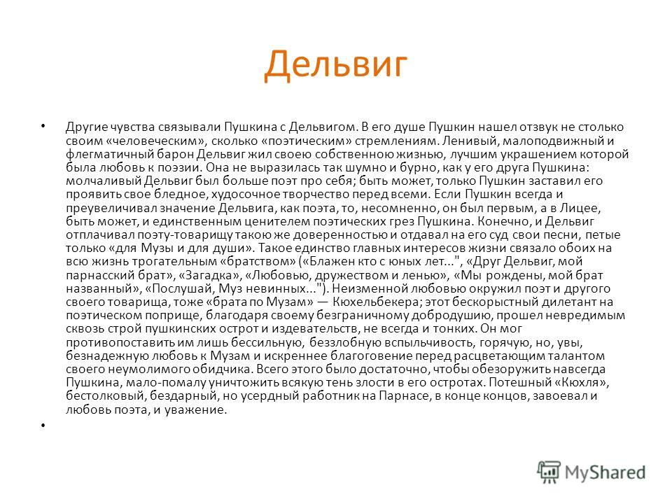 Дельвиг Другие чувства связывали Пушкина с Дельвигом. В его душе Пушкин нашел отзвук не столько своим «человеческим», сколько «поэтическим» стремлениям. Ленивый, малоподвижный и флегматичный барон Дельвиг жил своею собственною жизнью, лучшим украшени