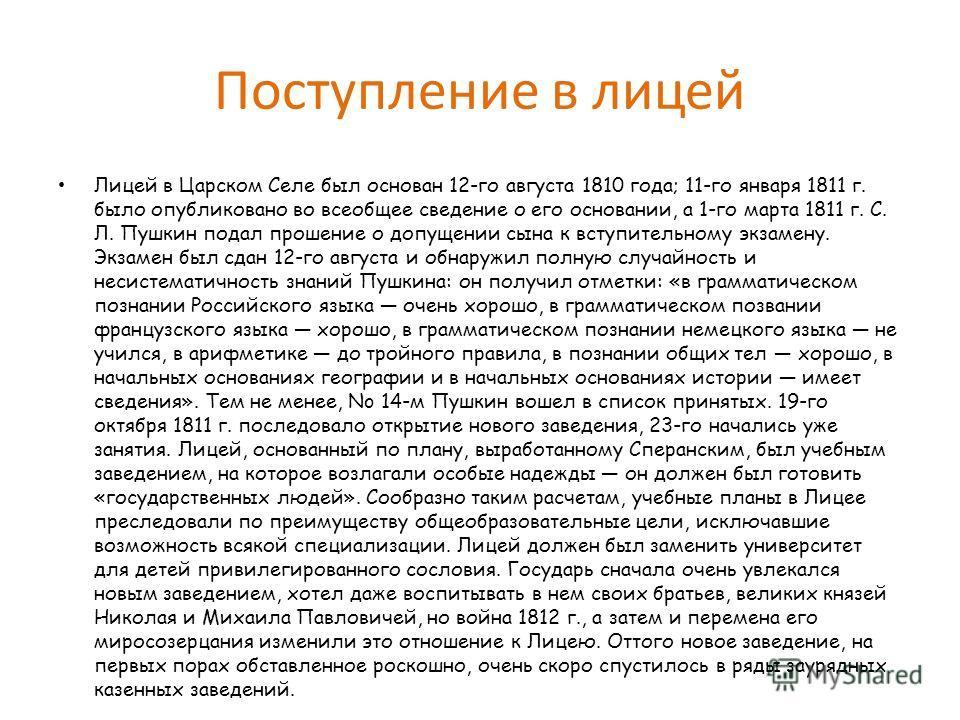 Поступление в лицей Лицей в Царском Селе был основан 12-го августа 1810 года; 11-го января 1811 г. было опубликовано во всеобщее сведение о его основании, а 1-го марта 1811 г. С. Л. Пушкин подал прошение о допущении сына к вступительному экзамену. Эк
