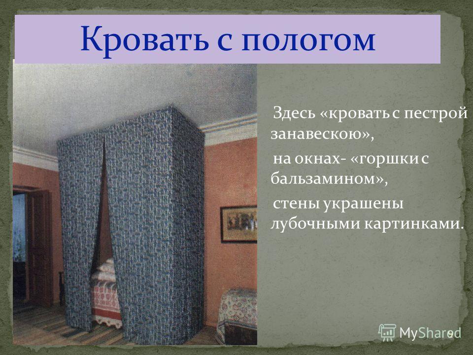 9 Кровать с пологом Здесь «кровать с пестрой занавескою», на окнах- «горшки с бальзамином», стены украшены лубочными картинками.